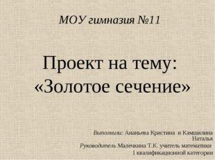 МОУ гимназия №11 Проект на тему: «Золотое сечение» Выполнили: Ананьева Кристи