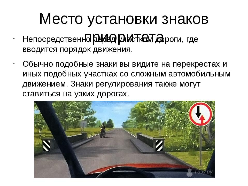Место установки знаков приоритета Непосредственно перед участком дороги, где...