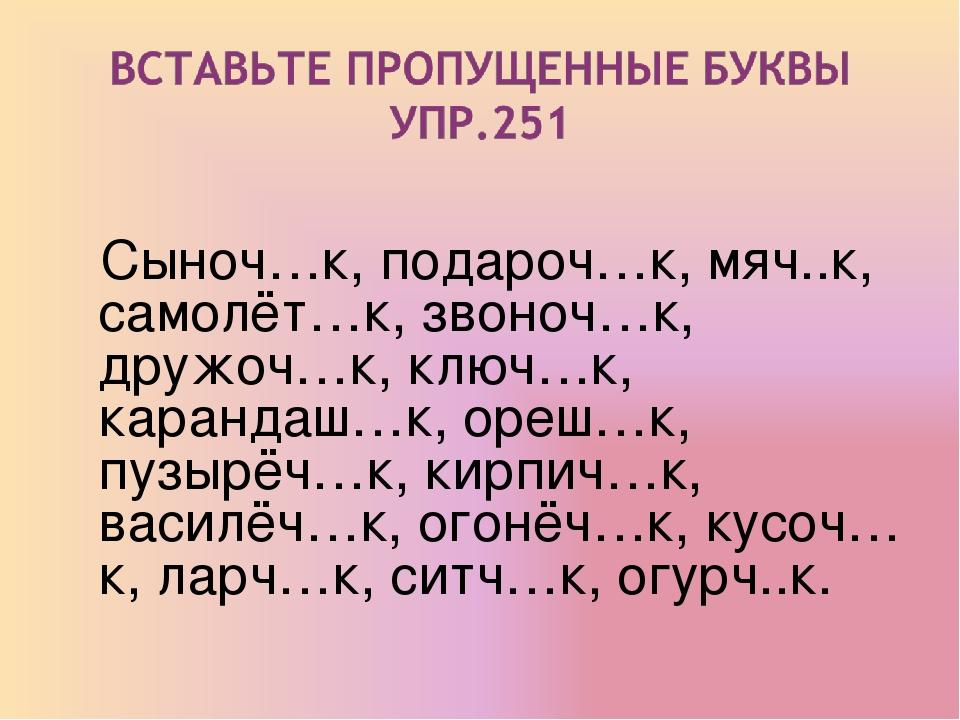 Сыноч…к, подароч…к, мяч..к, самолёт…к, звоноч…к, дружоч…к, ключ…к, карандаш…...