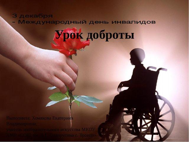 Урок доброты Выполнила: Хомякова Екатерина Владимировна, учитель изобразител...