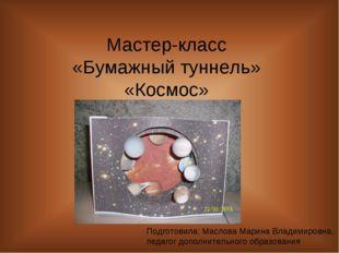Мастер-класс «Бумажный туннель» «Космос» Подготовила: Маслова Марина Владимир