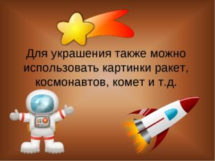 Для украшения также можно использовать картинки ракет, космонавтов, комет и т