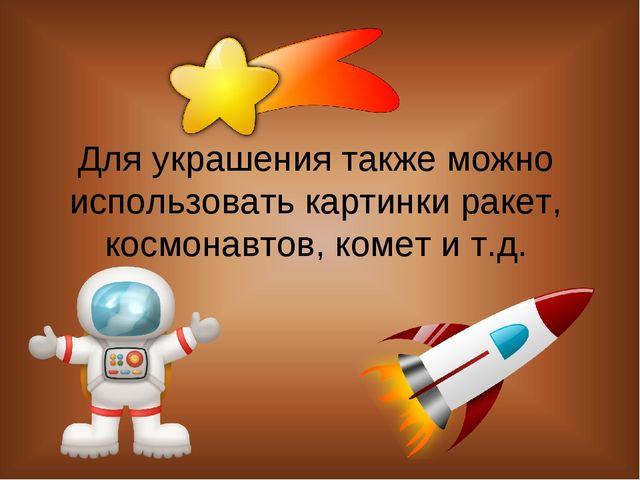 Для украшения также можно использовать картинки ракет, космонавтов, комет и т...