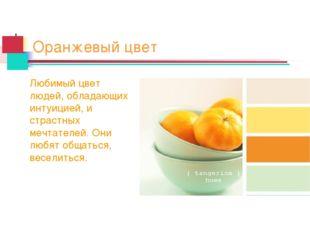 Оранжевый цвет Любимый цвет людей, обладающих интуицией, и страстных мечтател