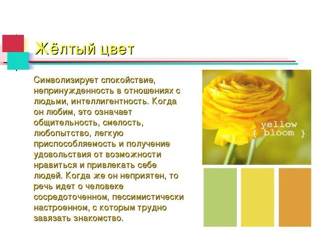 Жёлтый цвет Символизирует спокойствие, непринужденность в отношениях с людьми...