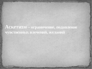 Аскетизм – ограничение, подавление чувственных влечений, желаний