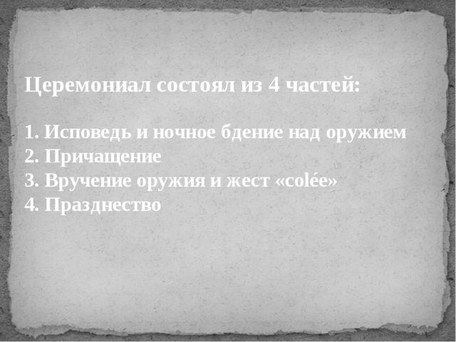 Церемониал состоял из 4 частей: 1. Исповедь и ночное бдение над оружием 2. Пр...