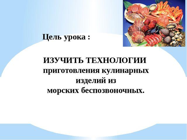 Цель урока : ИЗУЧИТЬ ТЕХНОЛОГИИ приготовления кулинарных изделий из морских б...