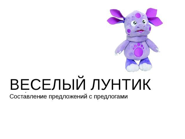 ВЕСЕЛЫЙ ЛУНТИК Составление предложений с предлогами .
