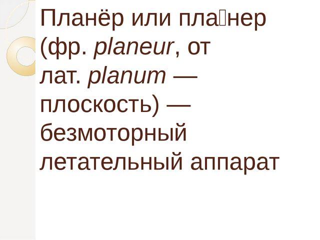 Планёр или пла́нер (фр.planeur, от лат.planum— плоскость)— безмоторный ле...
