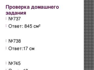 Проверка домашнего задания №737 Ответ: 845 см² №738 Ответ:17 см №745 Ответ:13