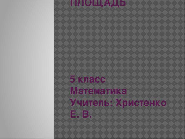 ПЛОЩАДЬ 5 класс Математика Учитель: Христенко Е. В.