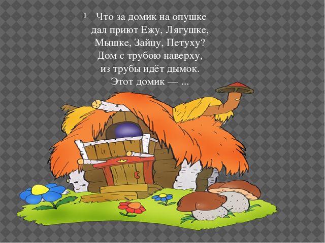 Что за домик на опушке дал приют Ежу, Лягушке, Мышке, Зайцу, Петуху? Дом с т...