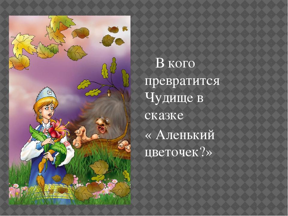 В кого превратится Чудище в сказке « Аленький цветочек?»