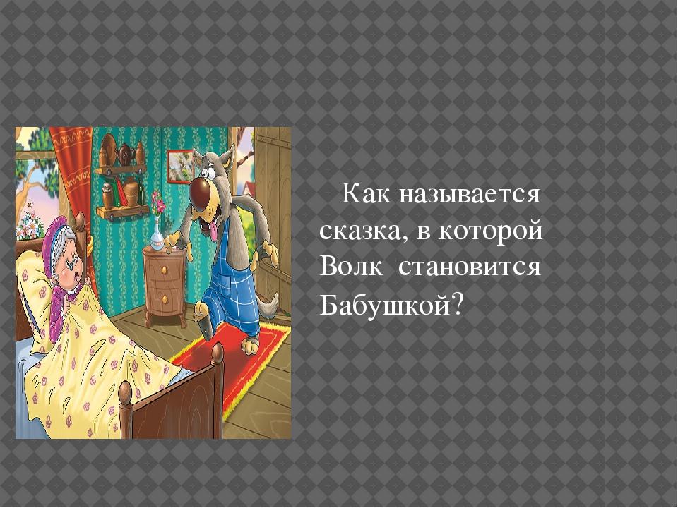 Как называется сказка, в которой Волк становится Бабушкой?