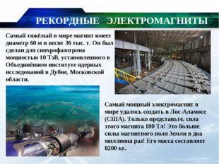 РЕКОРДНЫЕ ЭЛЕКТРОМАГНИТЫ Самый тяжёлый в мире магнит имеет диаметр 60м и вес