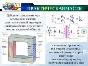 ПРАКТИЧЕСКАЯ ЧАСТЬ Действие трансформатора основано на явлении электромагнит