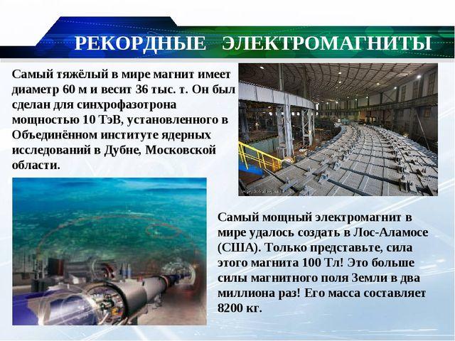 РЕКОРДНЫЕ ЭЛЕКТРОМАГНИТЫ Самый тяжёлый в мире магнит имеет диаметр 60м и вес...
