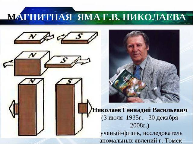 МАГНИТНАЯ ЯМА Г.В. НИКОЛАЕВА Николаев Геннадий Васильевич (3 июля 1935г. - 3...