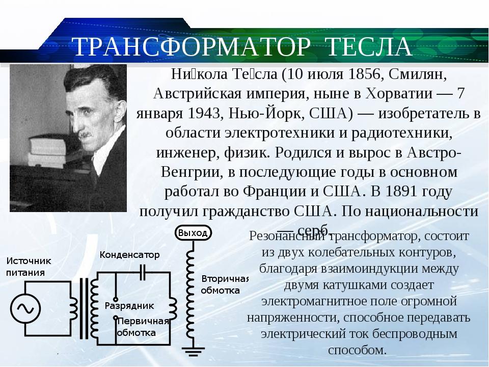 ТРАНСФОРМАТОР ТЕСЛА Ни́кола Те́сла (10 июля 1856, Смилян, Австрийская империя...