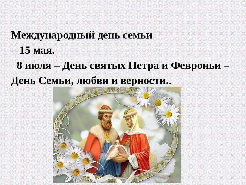 Международный день семьи – 15 мая. 8 июля – День святых Петра и Февроньи – Де...