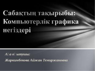 Аға оқытушы: Жаркимбекова Айжан Темиржановна