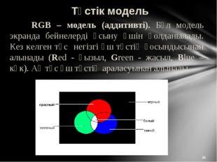 * Түстік модель RGB – модель (аддитивті). Бұл модель экранда бейнелерді ұсын