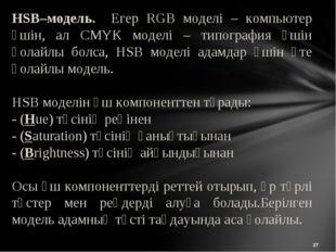 * HSB–модель. Егер RGB моделі – компьютер үшін, ал CMYK моделі – типография ү