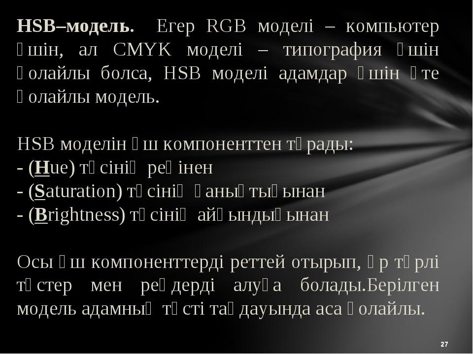 * HSB–модель. Егер RGB моделі – компьютер үшін, ал CMYK моделі – типография ү...