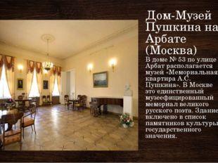Дом-Музей Пушкина на Арбате (Москва) В доме № 53 по улице Арбат располагается