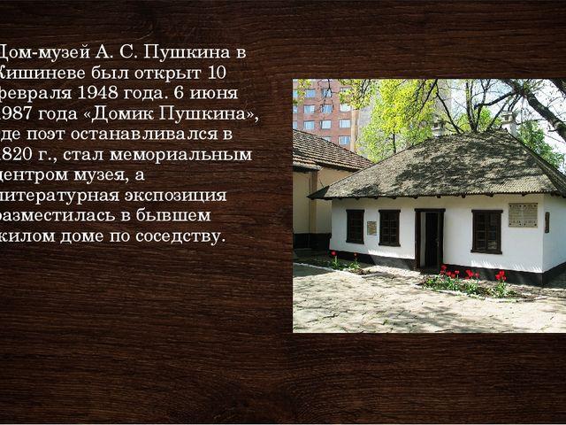 Дом-музей А. С. Пушкина в Кишиневе был открыт 10 февраля 1948 года. 6 июня 19...