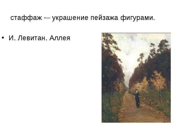стаффаж – украшение пейзажа фигурами. И. Левитан. Аллея