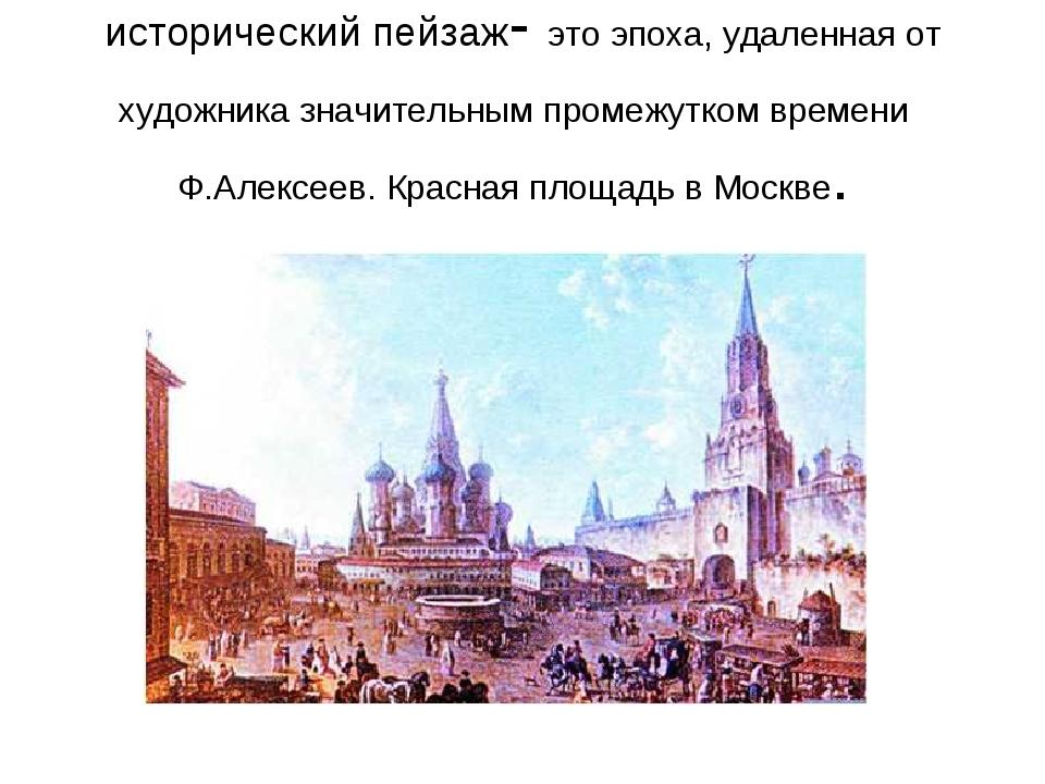 исторический пейзаж- это эпоха, удаленная от художника значительным промежутк...