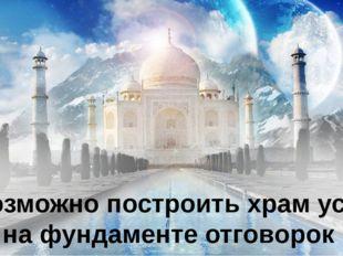 Невозможно построить храм успеха на фундаменте отговорок