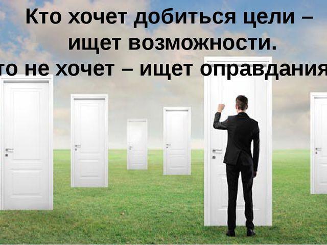 Кто хочет добиться цели – ищет возможности. Кто не хочет – ищет оправдания …