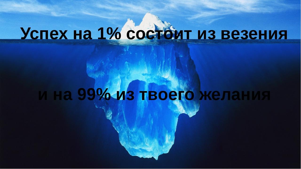 Успех на 1% состоит из везения и на 99% из твоего желания