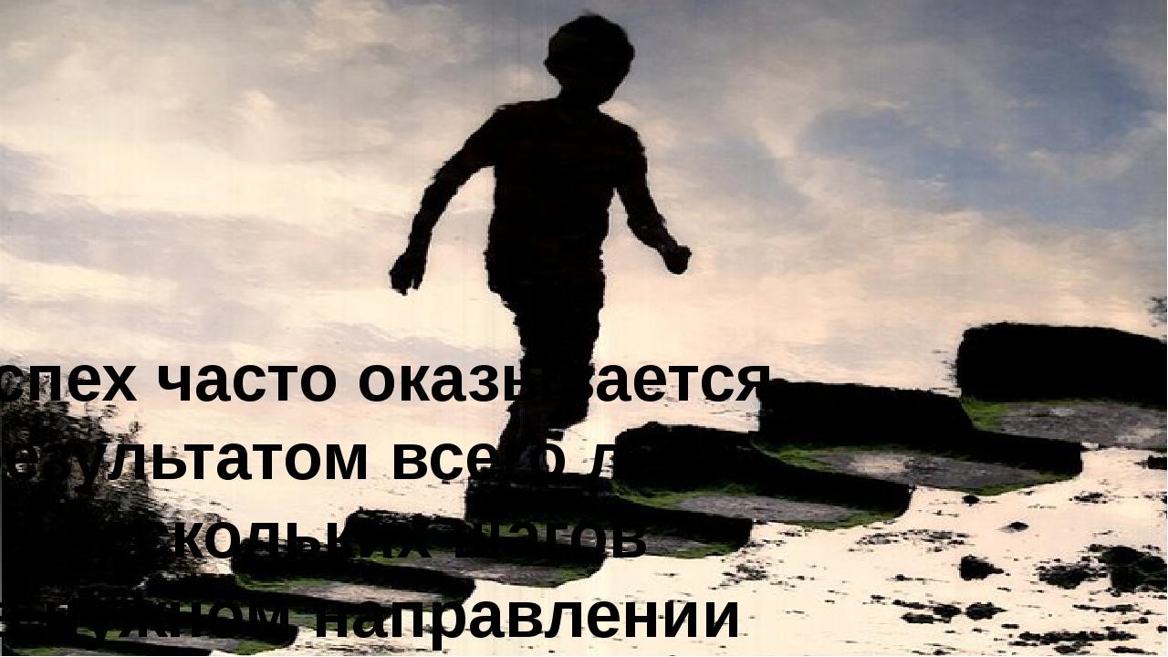Успех часто оказывается результатом всего лишь нескольких шагов в нужном напр...