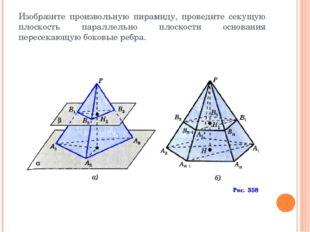 Изобразите произвольную пирамиду, проведите секущую плоскость параллельно пло