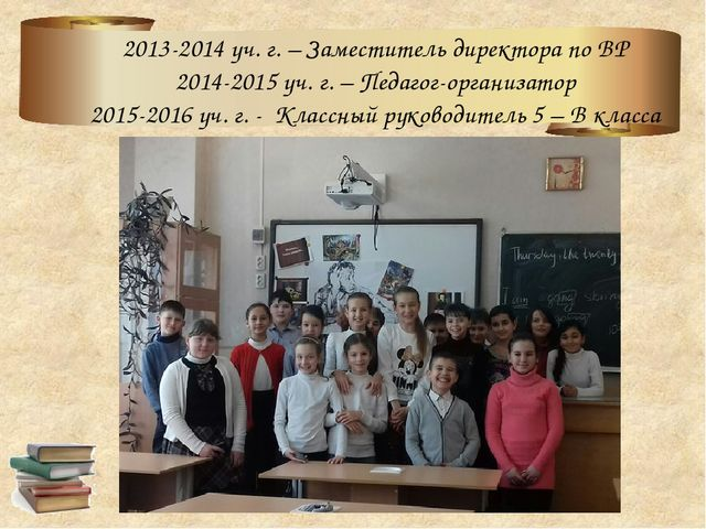 2013-2014 уч. г. – Заместитель директора по ВР 2014-2015 уч. г. – Педагог-ор...