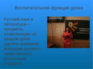 Воспитательная функция урока Русский язык и литература—предметы, позволяющие