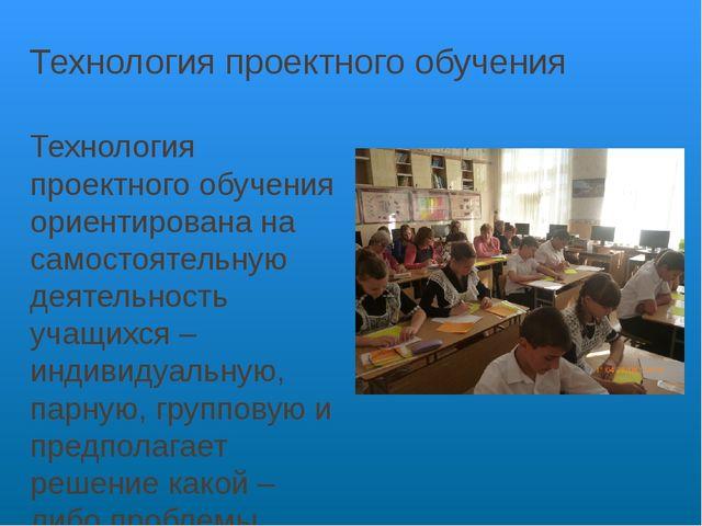 Технология проектного обучения Технология проектного обучения ориентирована н...