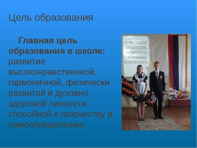 Цель образования Главная цель образования в школе: развитие высоконравственно...