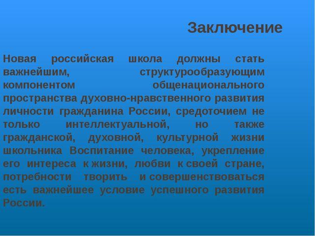 Заключение Новая российская школа должны стать важнейшим, структурообразующим...