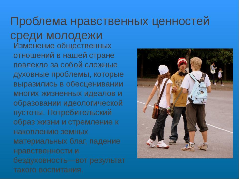 Проблема нравственных ценностей среди молодежи Изменение общественных отношен...