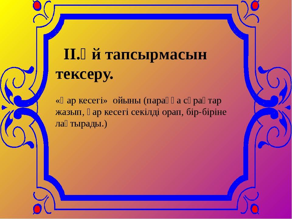II.Үй тапсырмасын тексеру. «Қар кесегі» ойыны (параққа сұрақтар жазып, қар...