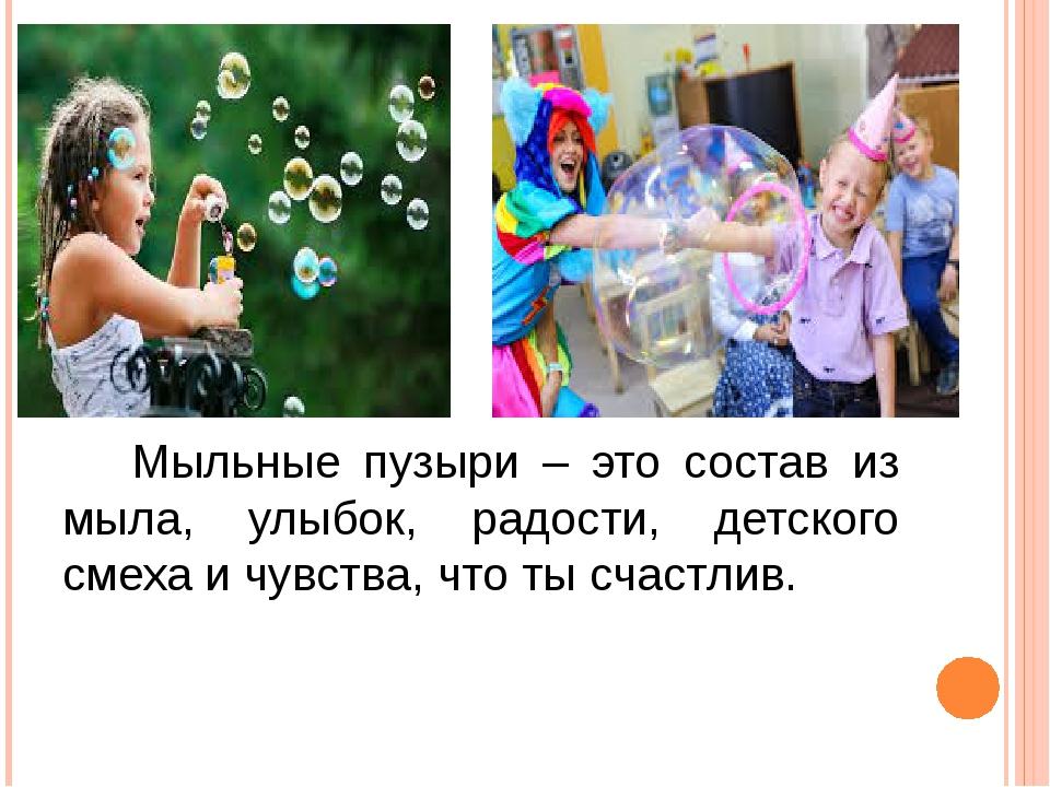 Мыльные пузыри – это состав из мыла, улыбок, радости, детского смеха и чувст...