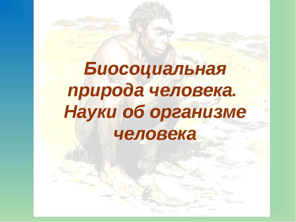 Биосоциальная природа человека. Науки об организме человека