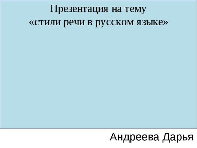 Презентация на тему «стили речи в русском языке» Андреева Дарья