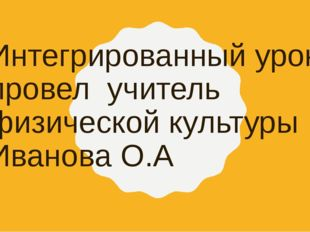 Интегрированный урок провел учитель физической культуры Иванова О.А