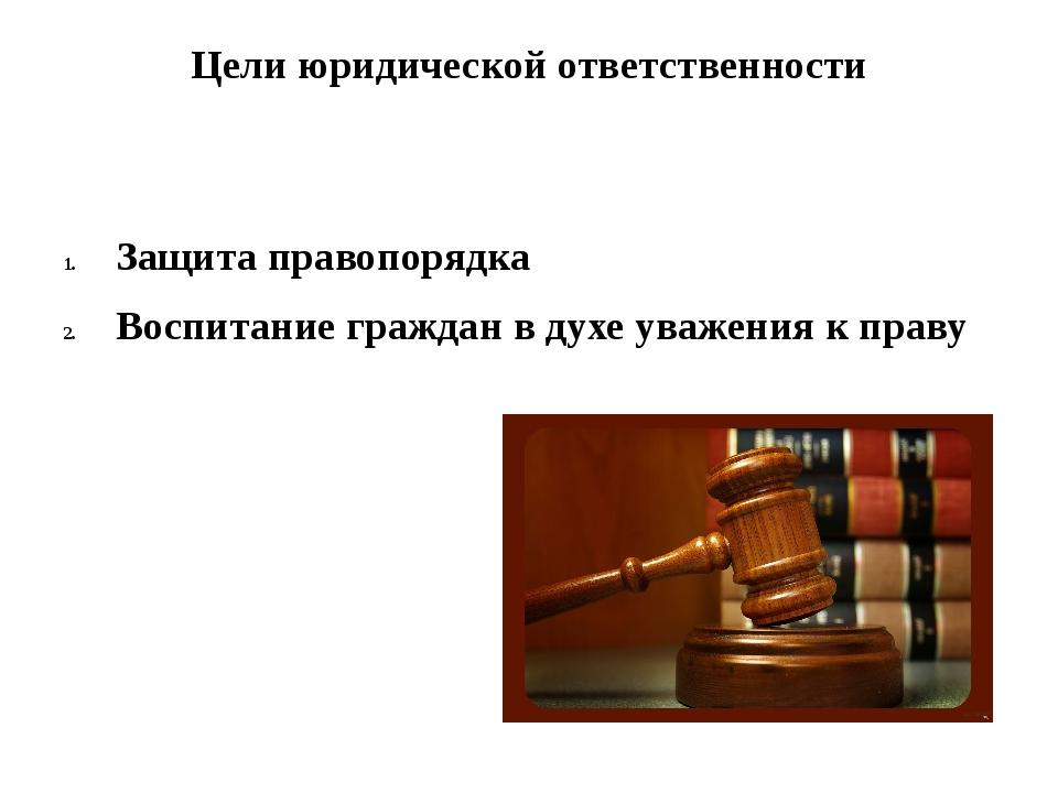 Цели юридической ответственности Защита правопорядка Воспитание граждан в дух...